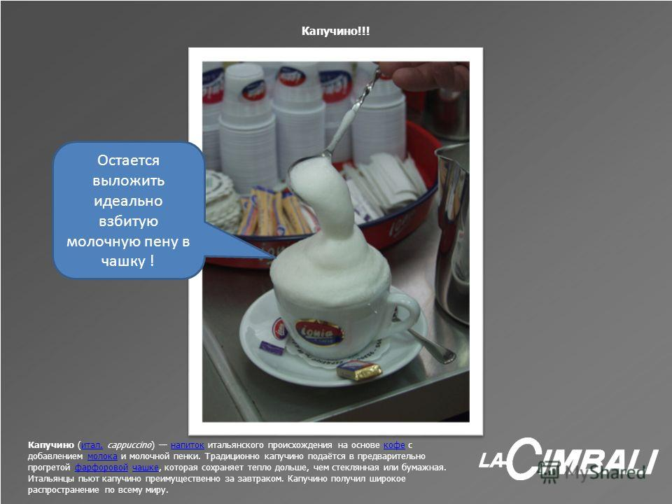 Капучино!!! Капучино (итал. cappuccino) напиток итальянского происхождения на основе кофе с добавлением молока и молочной пенки. Традиционно капучино подаётся в предварительно прогретой фарфоровой чашке, которая сохраняет тепло дольше, чем стеклянная