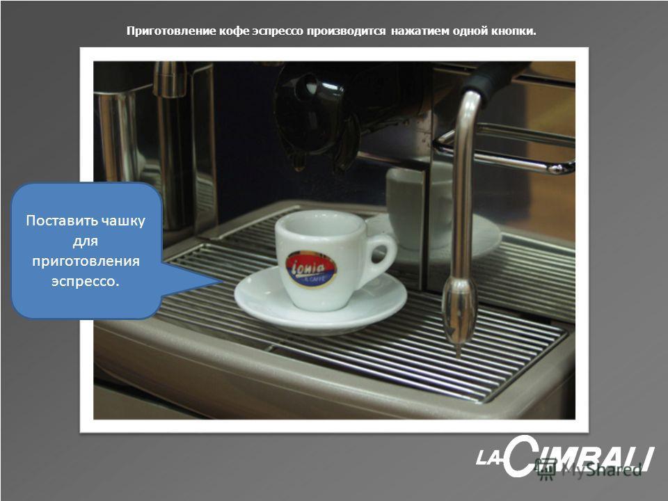 Приготовление кофе эспрессо производится нажатием одной кнопки. Поставить чашку для приготовления эспрессо.
