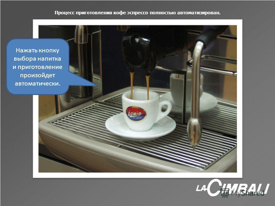 Процесс приготовления кофе эспрессо полностью автоматизирован. Нажать кнопку выбора напитка и приготовление произойдет автоматически.