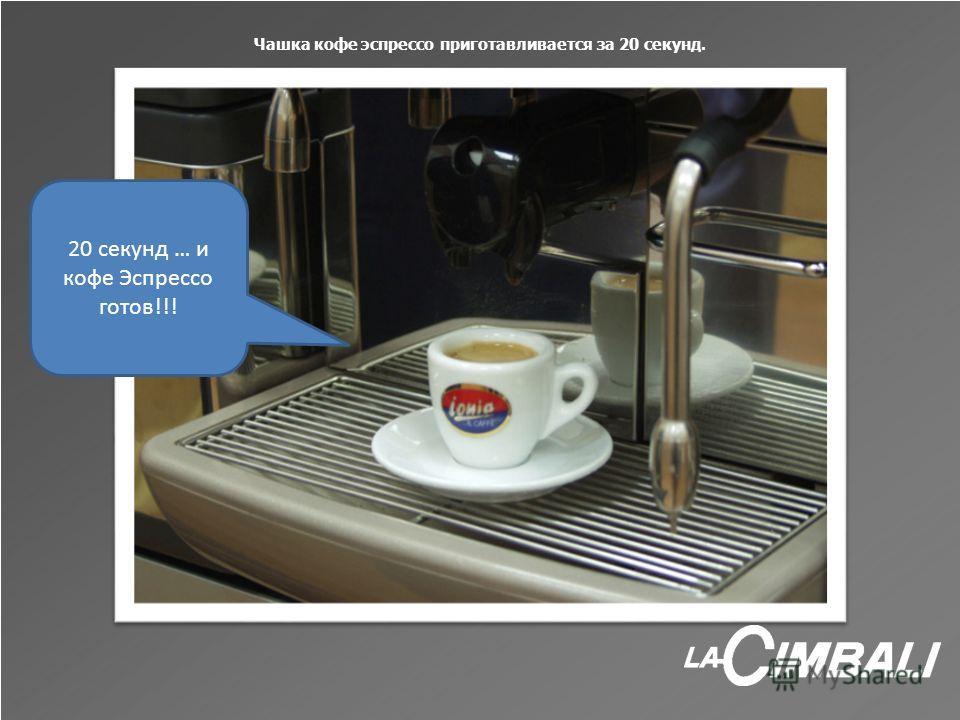 Чашка кофе эспрессо приготавливается за 20 секунд. 20 секунд … и кофе Эспрессо готов!!!