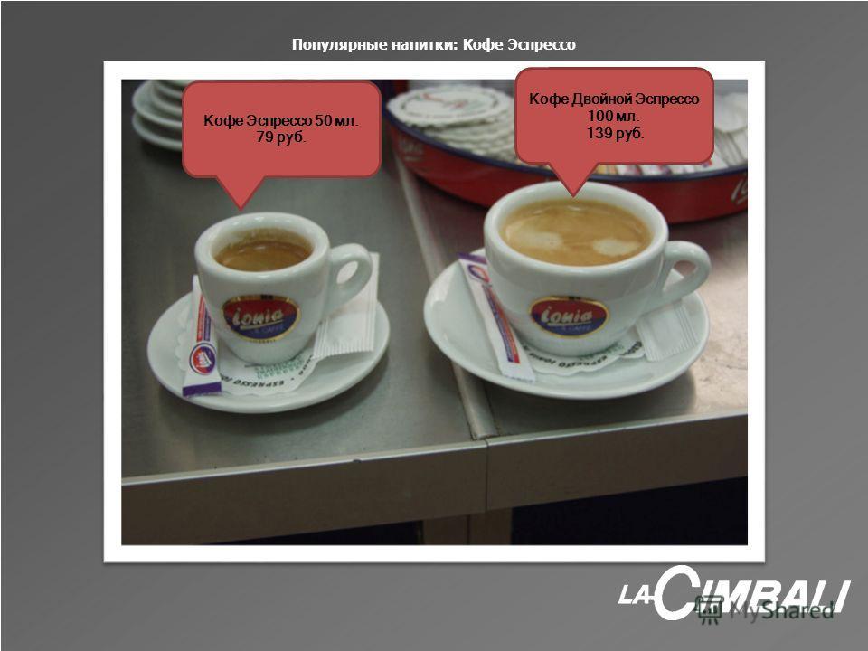 Популярные напитки: Кофе Эспрессо Кофе Эспрессо 50 мл. 79 руб. Кофе Двойной Эспрессо 100 мл. 139 руб.