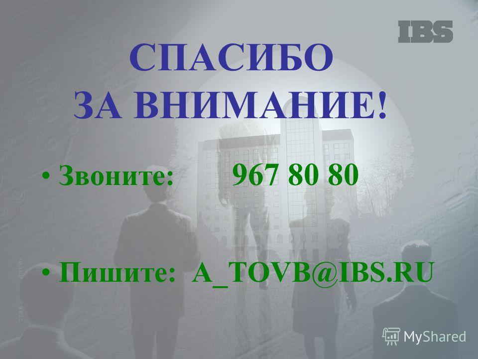 СПАСИБО ЗА ВНИМАНИЕ! Звоните: 967 80 80 Пишите: A_TOVB@IBS.RU