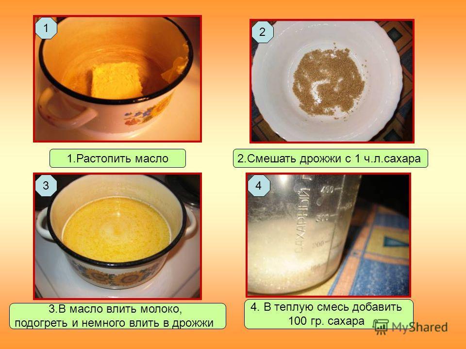 1.Растопить масло2.Смешать дрожжи с 1 ч.л.сахара 3.В масло влить молоко, подогреть и немного влить в дрожжи 4. В теплую смесь добавить 100 гр. сахара 1 2 34