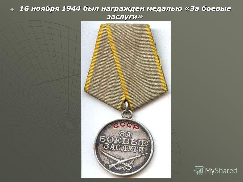 16 ноября 1944 был награжден медалью «За боевые заслуги» 16 ноября 1944 был награжден медалью «За боевые заслуги»