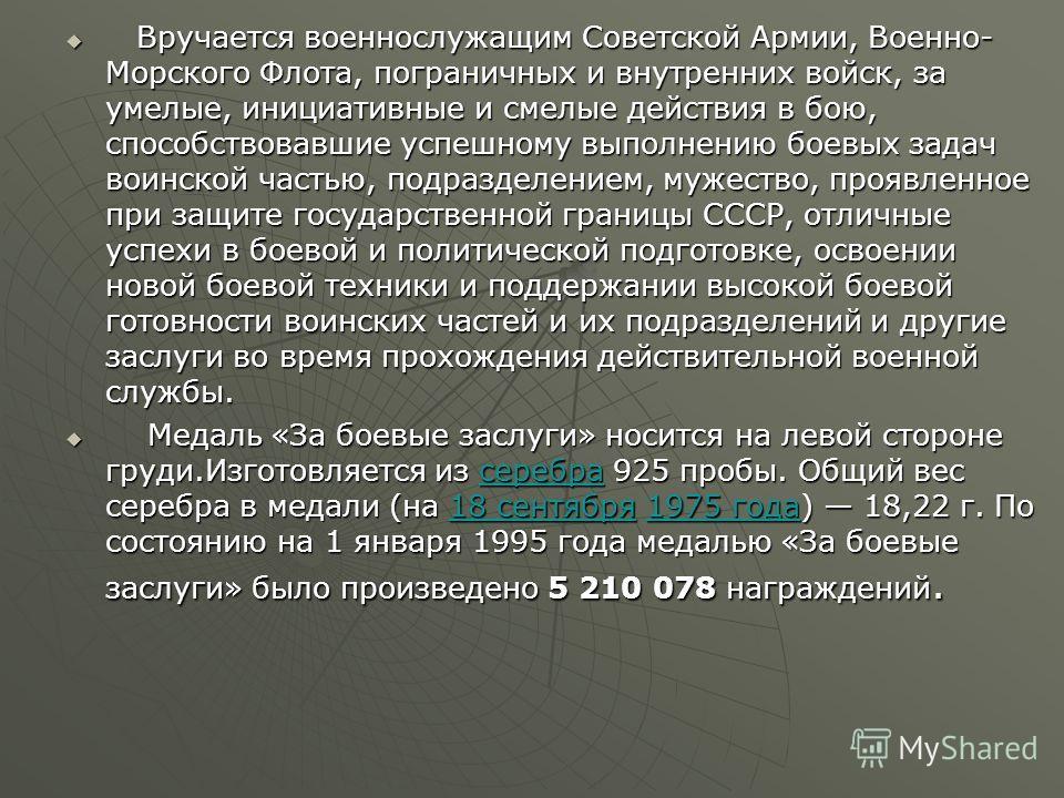 Вручается военнослужащим Советской Армии, Военно- Морского Флота, пограничных и внутренних войск, за умелые, инициативные и смелые действия в бою, способствовавшие успешному выполнению боевых задач воинской частью, подразделением, мужество, проявленн