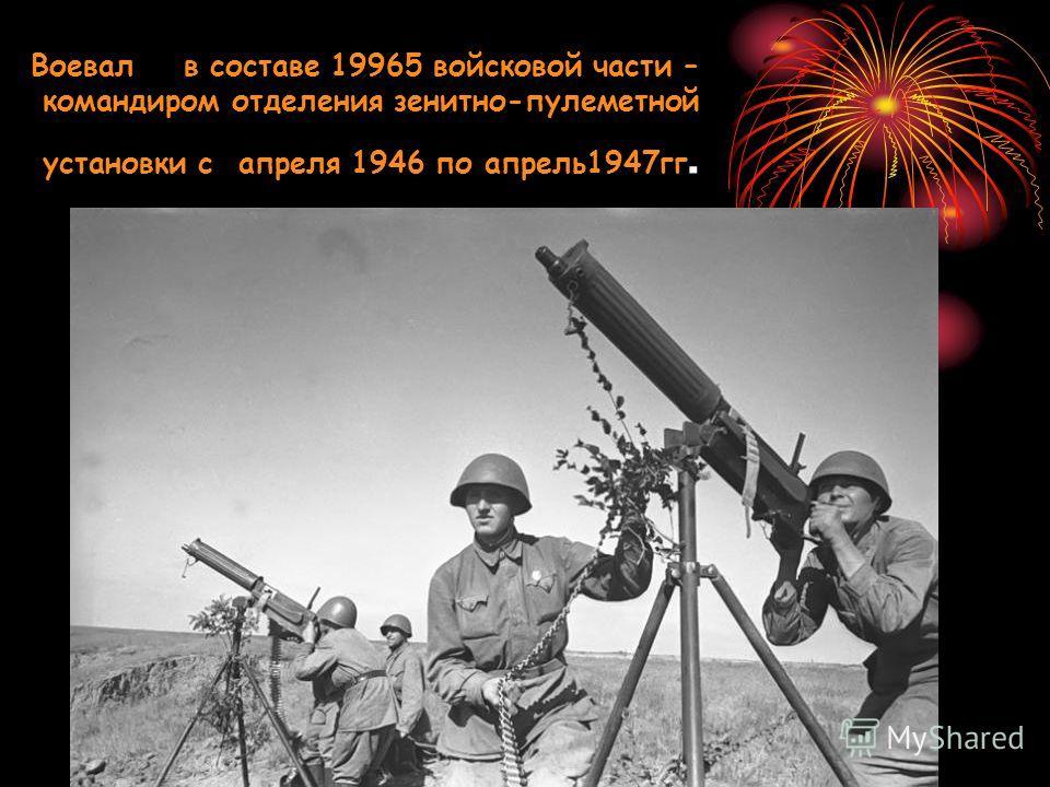 Воевал в составе 19965 войсковой части – командиром отделения зенитно-пулеметной установки с апреля 1946 по апрель1947гг.