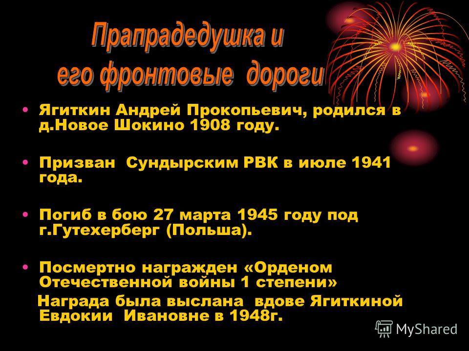 Ягиткин Андрей Прокопьевич, родился в д.Новое Шокино 1908 году. Призван Сундырским РВК в июле 1941 года. Погиб в бою 27 марта 1945 году под г.Гутехерберг (Польша). Посмертно награжден «Орденом Отечественной войны 1 степени» Награда была выслана вдове