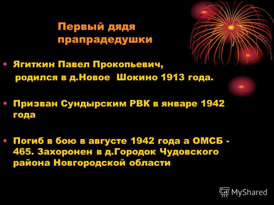 Ягиткин Павел Прокопьевич, родился в д.Новое Шокино 1913 года. Призван Сундырским РВК в январе 1942 года Погиб в бою в августе 1942 года а ОМСБ - 465. Захоронен в д.Городок Чудовского района Новгородской области Первый дядя прапрадедушки