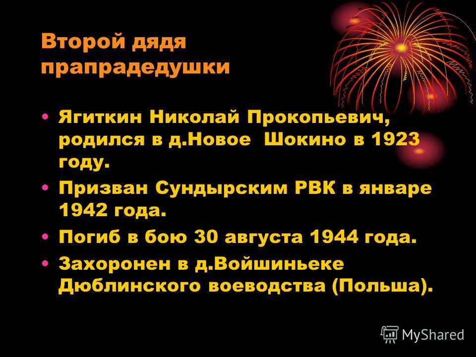 Второй дядя прапрадедушки Ягиткин Николай Прокопьевич, родился в д.Новое Шокино в 1923 году. Призван Сундырским РВК в январе 1942 года. Погиб в бою 30 августа 1944 года. Захоронен в д.Войшиньеке Дюблинского воеводства (Польша).