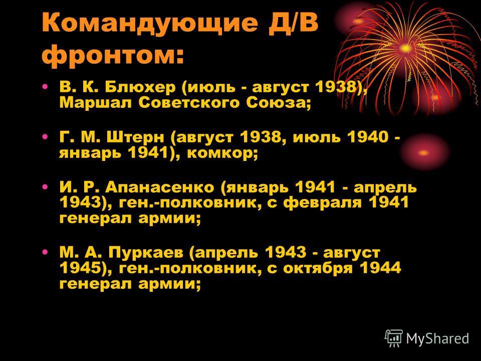 Командующие Д/В фронтом: В. К. Блюхер (июль - август 1938), Маршал Советского Союза; Г. М. Штерн (август 1938, июль 1940 - январь 1941), комкор; И. Р. Апанасенко (январь 1941 - апрель 1943), ген.-полковник, с февраля 1941 генерал армии; М. А. Пуркаев