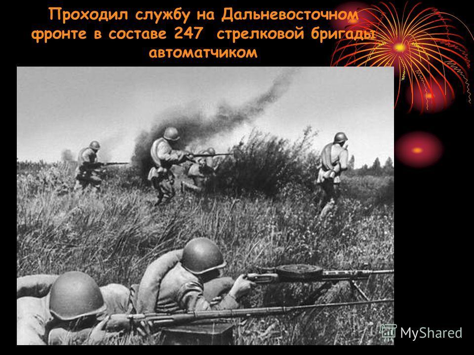 Проходил службу на Дальневосточном фронте в составе 247 стрелковой бригады автоматчиком