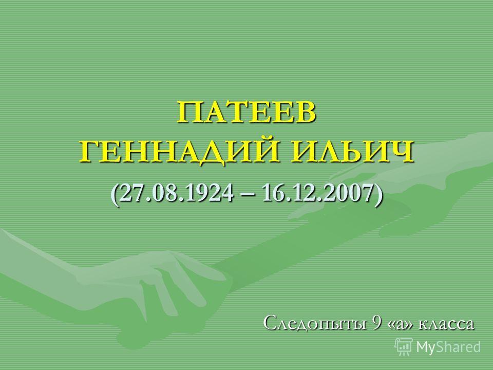 ПАТЕЕВ ГЕННАДИЙ ИЛЬИЧ (27.08.1924 – 16.12.2007) Следопыты 9 «а» класса