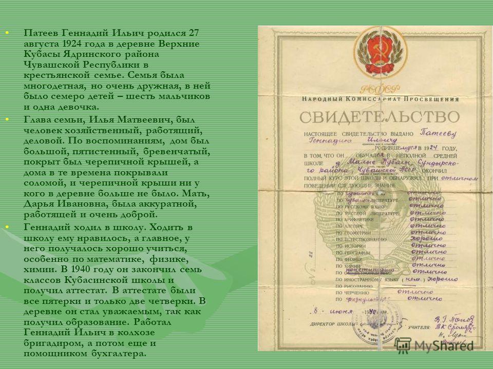Патеев Геннадий Ильич родился 27 августа 1924 года в деревне Верхние Кубасы Ядринского района Чувашской Республики в крестьянской семье. Семья была многодетная, но очень дружная, в ней было семеро детей – шесть мальчиков и одна девочка. Глава семьи,