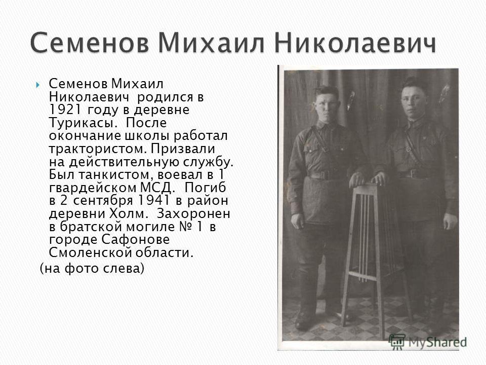 Семенов Михаил Николаевич родился в 1921 году в деревне Турикасы. После окончание школы работал трактористом. Призвали на действительную службу. Был танкистом, воевал в 1 гвардейском МСД. Погиб в 2 сентября 1941 в район деревни Холм. Захоронен в брат