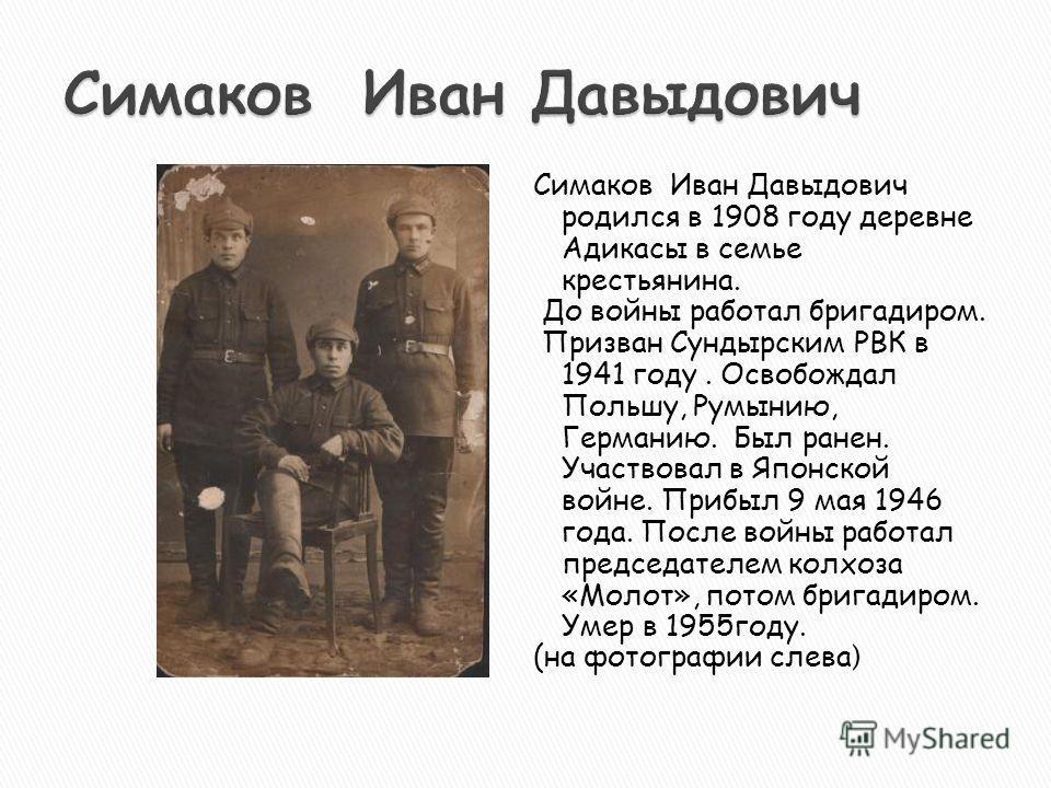 Симаков Иван Давыдович родился в 1908 году деревне Адикасы в семье крестьянина. До войны работал бригадиром. Призван Сундырским РВК в 1941 году. Освобождал Польшу, Румынию, Германию. Был ранен. Участвовал в Японской войне. Прибыл 9 мая 1946 года. Пос