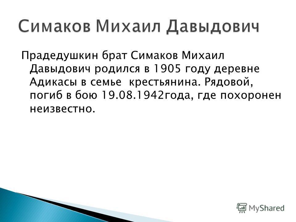 Прадедушкин брат Симаков Михаил Давыдович родился в 1905 году деревне Адикасы в семье крестьянина. Рядовой, погиб в бою 19.08.1942года, где похоронен неизвестно.