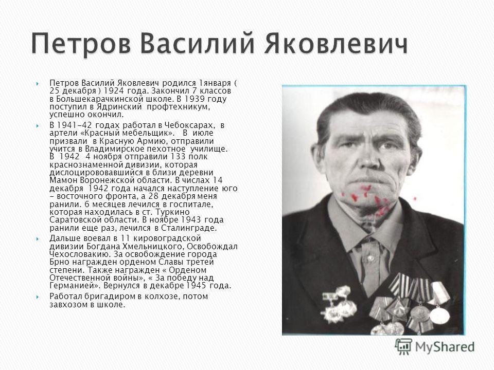 Петров Василий Яковлевич родился 1января ( 25 декабря ) 1924 года. Закончил 7 классов в Большекарачкинской школе. В 1939 году поступил в Ядринский профтехникум, успешно окончил. В 1941-42 годах работал в Чебоксарах, в артели «Красный мебельщик». В ию