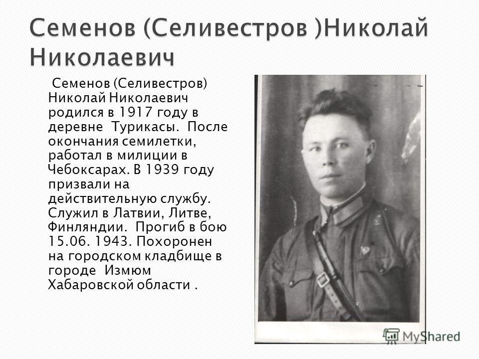 Семенов (Селивестров) Николай Николаевич родился в 1917 году в деревне Турикасы. После окончания семилетки, работал в милиции в Чебоксарах. В 1939 году призвали на действительную службу. Служил в Латвии, Литве, Финляндии. Прогиб в бою 15.06. 1943. По