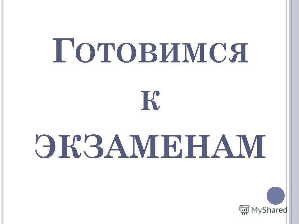 Г ОТОВИМСЯ К ЭКЗАМЕНАМ