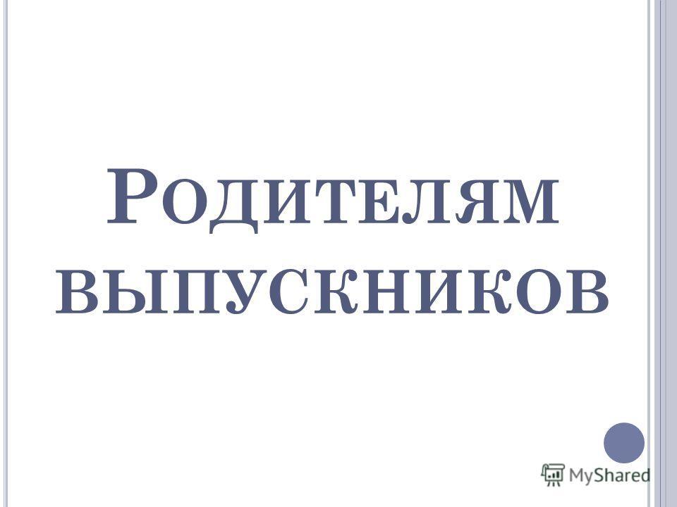 Р ОДИТЕЛЯМ ВЫПУСКНИКОВ