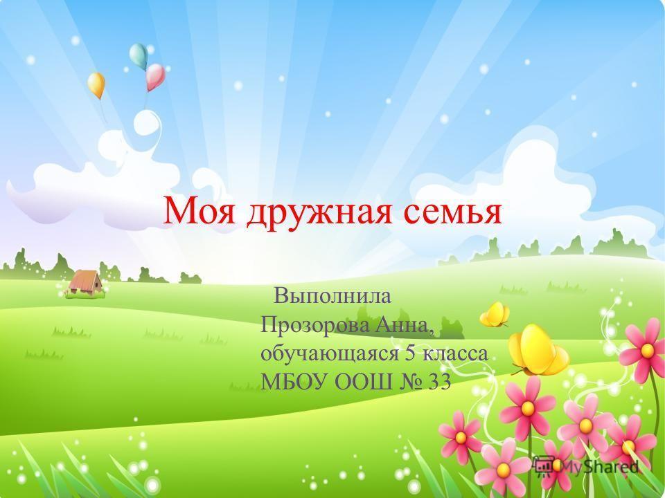 Моя дружная семья Выполнила Прозорова Анна, обучающаяся 5 класса МБОУ ООШ 33
