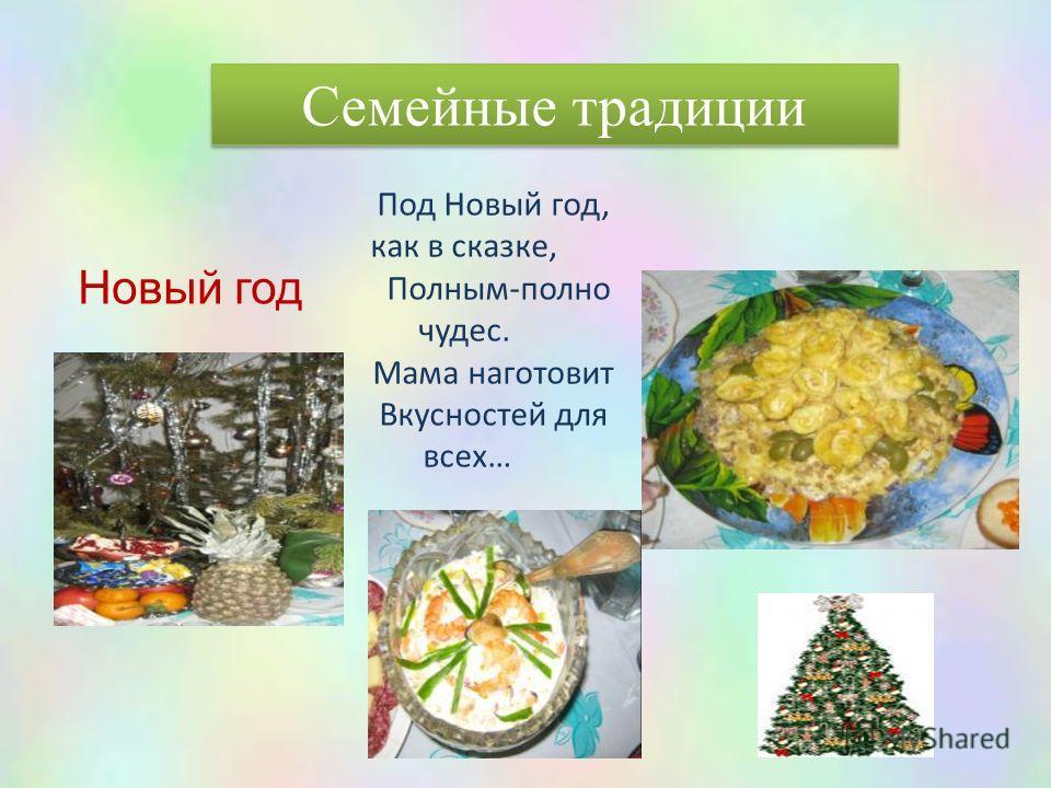 Семейные традиции Новый год Под Новый год, как в сказке, Полным-полно чудес. Мама наготовит Вкусностей для всех…