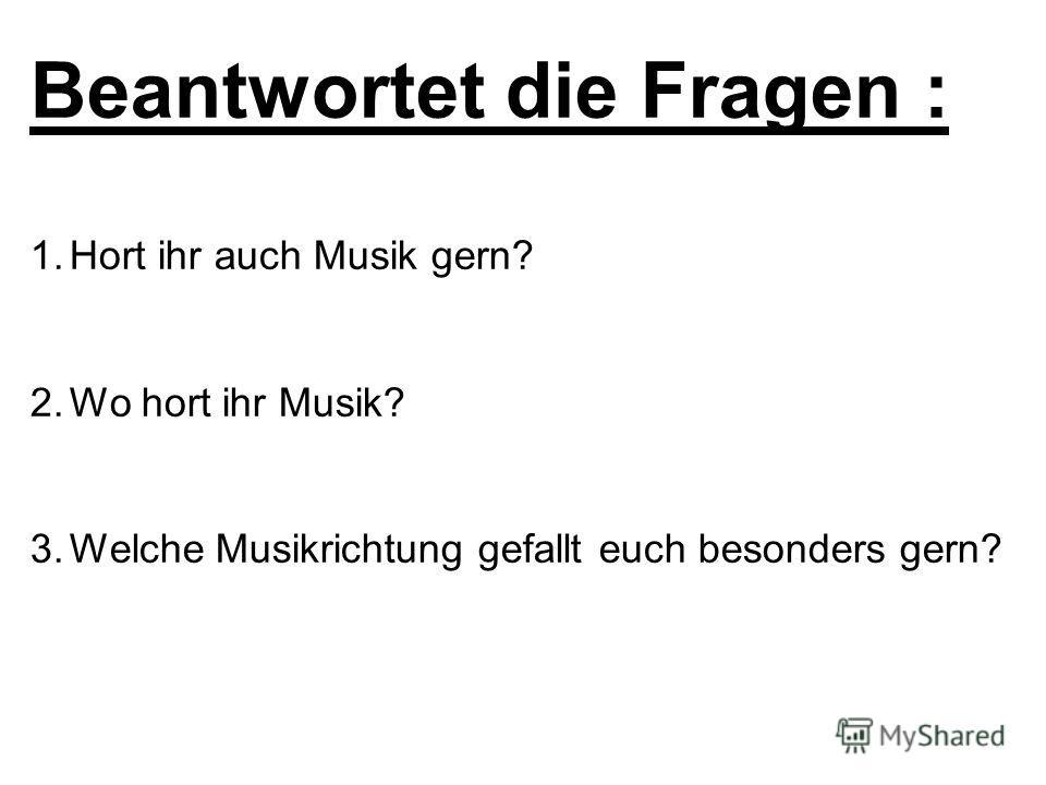 Beantwortet die Fragen : 1.Hort ihr auch Musik gern? 2.Wo hort ihr Musik? 3.Welche Musikrichtung gefallt euch besonders gern?