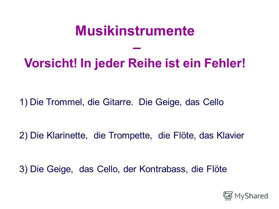 Musikinstrumente – Vorsicht! In jeder Reihe ist ein Fehler! 1)Die Trommel, die Gitarre. Die Geige, das Cello 2) Die Klarinette, die Trompette, die Flöte, das Klavier 3) Die Geige, das Cello, der Kontrabass, die Flöte
