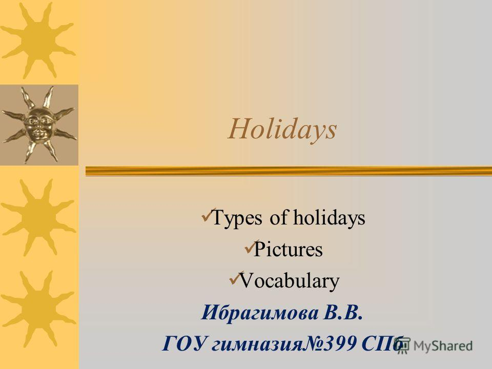 Holidays Types of holidays Pictures Vocabulary Ибрагимова В.В. ГОУ гимназия399 СПб