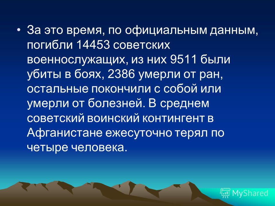 За это время, по официальным данным, погибли 14453 советских военнослужащих, из них 9511 были убиты в боях, 2386 умерли от ран, остальные покончили с собой или умерли от болезней. В среднем советский воинский контингент в Афганистане ежесуточно терял