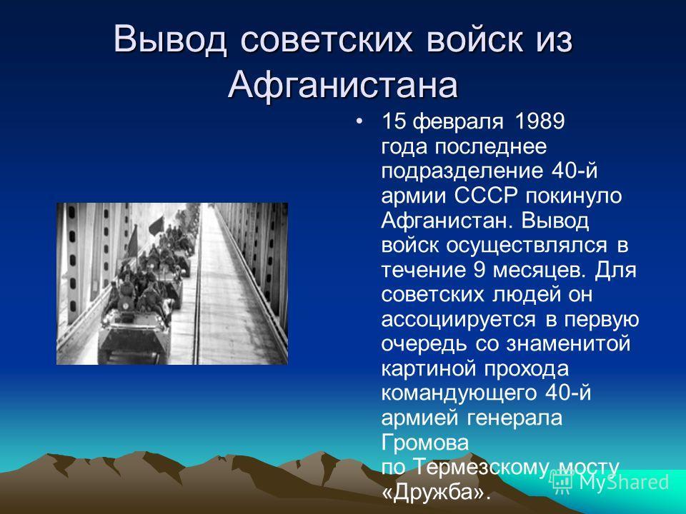 Вывод советских войск из Афганистана 15 февраля 1989 года последнее подразделение 40-й армии СССР покинуло Афганистан. Вывод войск осуществлялся в течение 9 месяцев. Для советских людей он ассоциируется в первую очередь со знаменитой картиной прохода