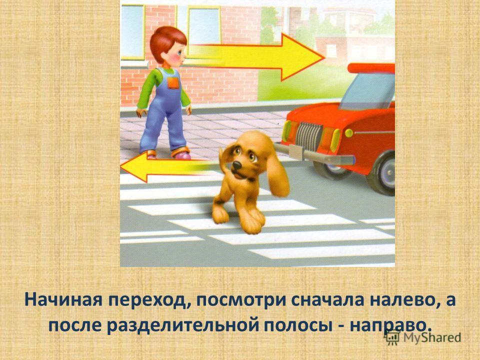 Начиная переход, посмотри сначала налево, а после разделительной полосы - направо.