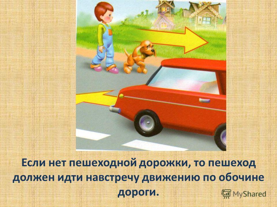 Если нет пешеходной дорожки, то пешеход должен идти навстречу движению по обочине дороги.