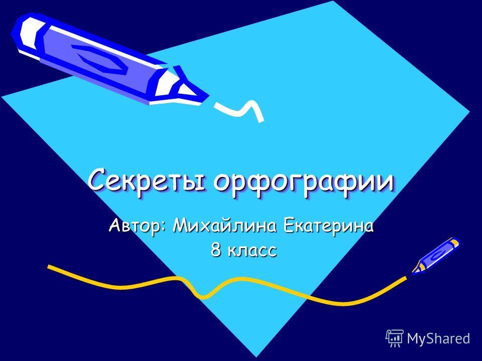 Секреты орфографии Автор: Михайлина Екатерина 8 класс 8 класс