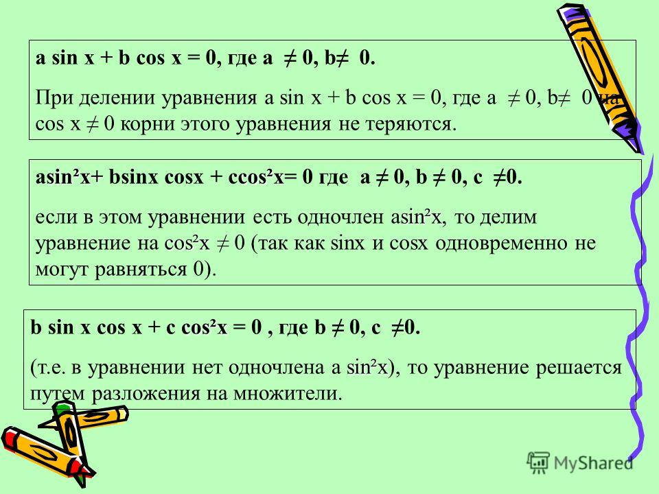 a sin x + b cos x = 0, где a 0, b 0. При делении уравнения a sin x + b cos x = 0, где a 0, b 0 на cos x 0 корни этого уравнения не теряются. sin²x+cos²x аsin²x+ bsinx cosx + ccos²x= 0 где а 0, b 0, с 0. sin²x cos²x если в этом уравнении есть одночлен