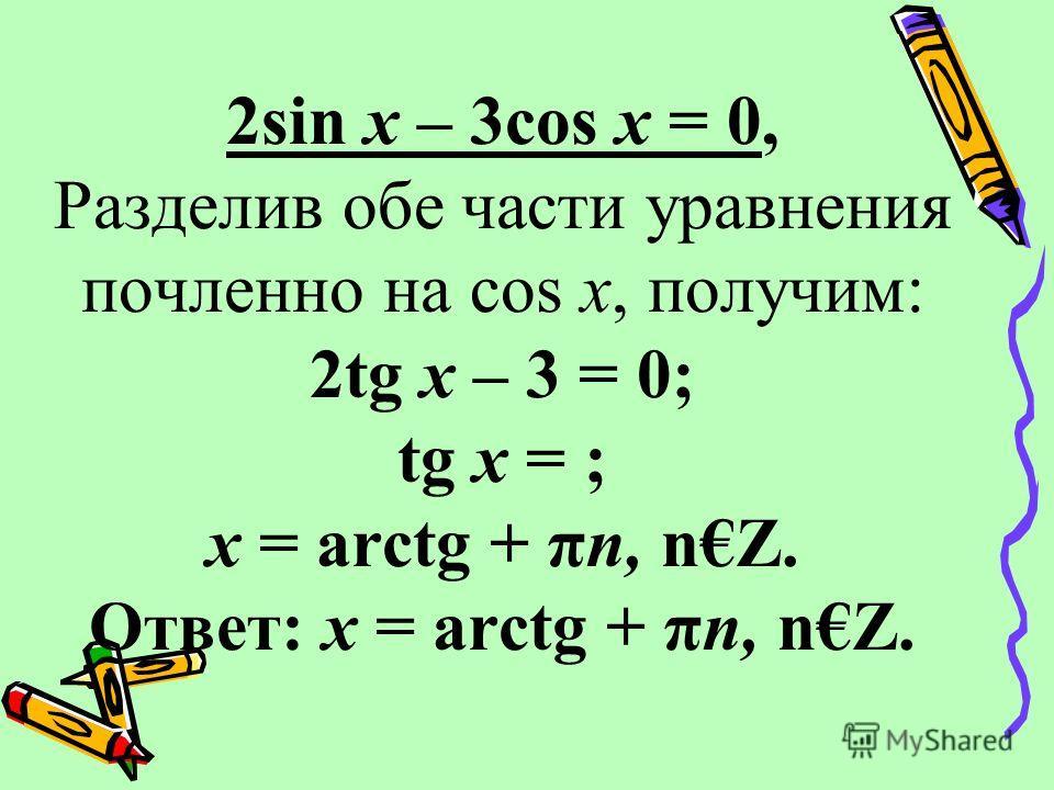 2sin x – 3cos x = 0, Разделив обе части уравнения почленно на cos x, получим: 2tg x – 3 = 0; tg x = ; x = arctg + πn, nZ. Ответ: x = arctg + πn, nZ.