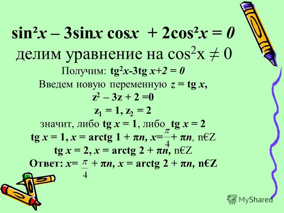 sin²х – 3sinх cosх + 2cos²х = 0 делим уравнение на cos 2 x 0 Получим: tg 2 x-3tg x+2 = 0 Введем новую переменную z = tg x, z 2 – 3z + 2 =0 z 1 = 1, z 2 = 2 значит, либо tg x = 1, либо tg x = 2 tg x = 1, х = arctg 1 + πn, x= + πn, nZ tg x = 2, х = arc