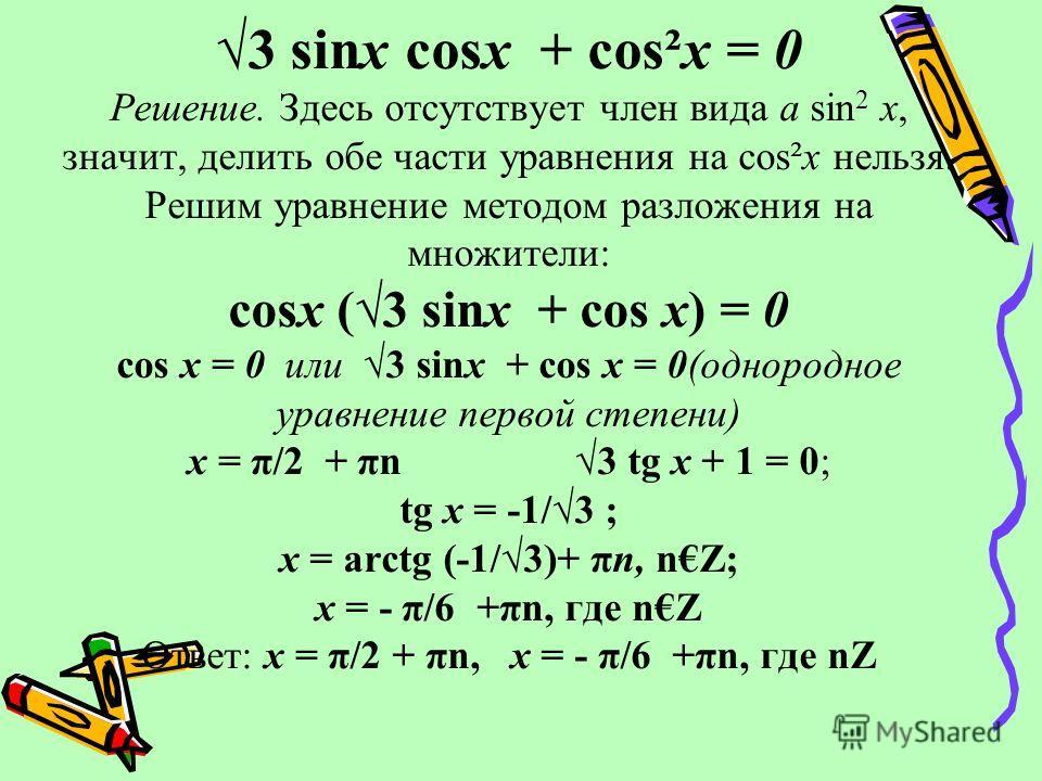 3 sinх cosх + cos²х = 0 Решение. Здесь отсутствует член вида а sin 2 х, значит, делить обе части уравнения на cos²х нельзя. Решим уравнение методом разложения на множители: cosх (3 sinх + cos х) = 0 cos х = 0 или 3 sinх + cos х = 0(однородное уравнен