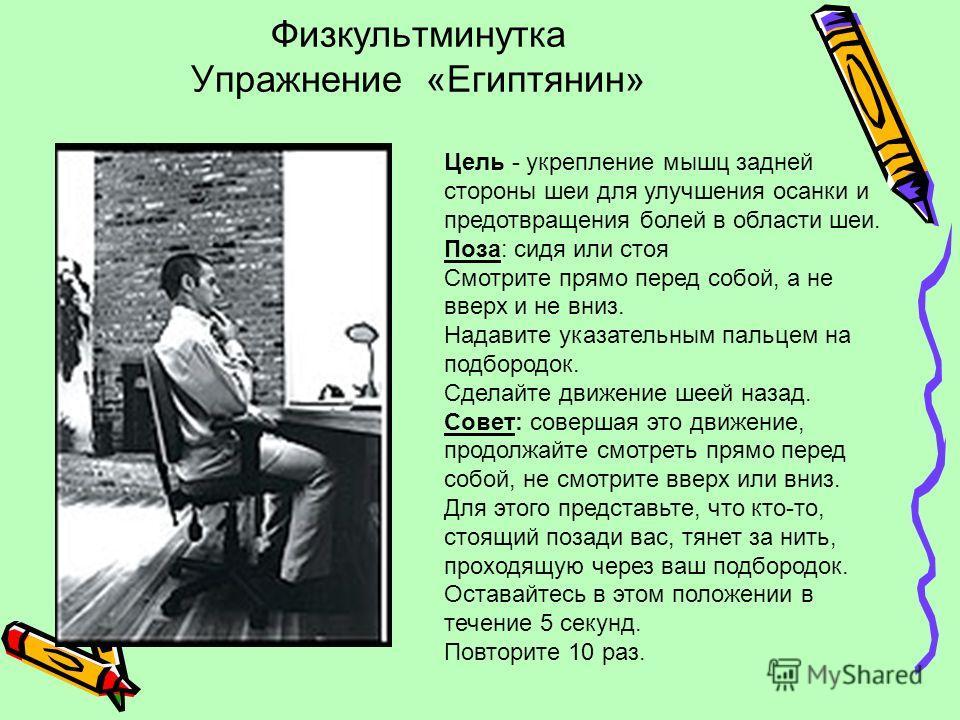 Физкультминутка Упражнение «Египтянин» Цель - укрепление мышц задней стороны шеи для улучшения осанки и предотвращения болей в области шеи. Поза: сидя или стоя Смотрите прямо перед собой, а не вверх и не вниз. Надавите указательным пальцем на подборо