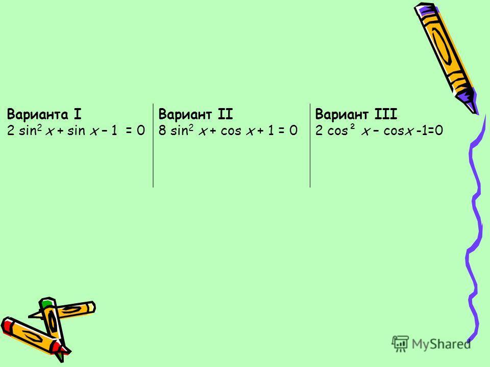 Варианта I 2 sin 2 х + sin х – 1 = 0 Вариант II 8 sin 2 х + cos х + 1 = 0 Вариант III 2 cos² х – cosх -1=0