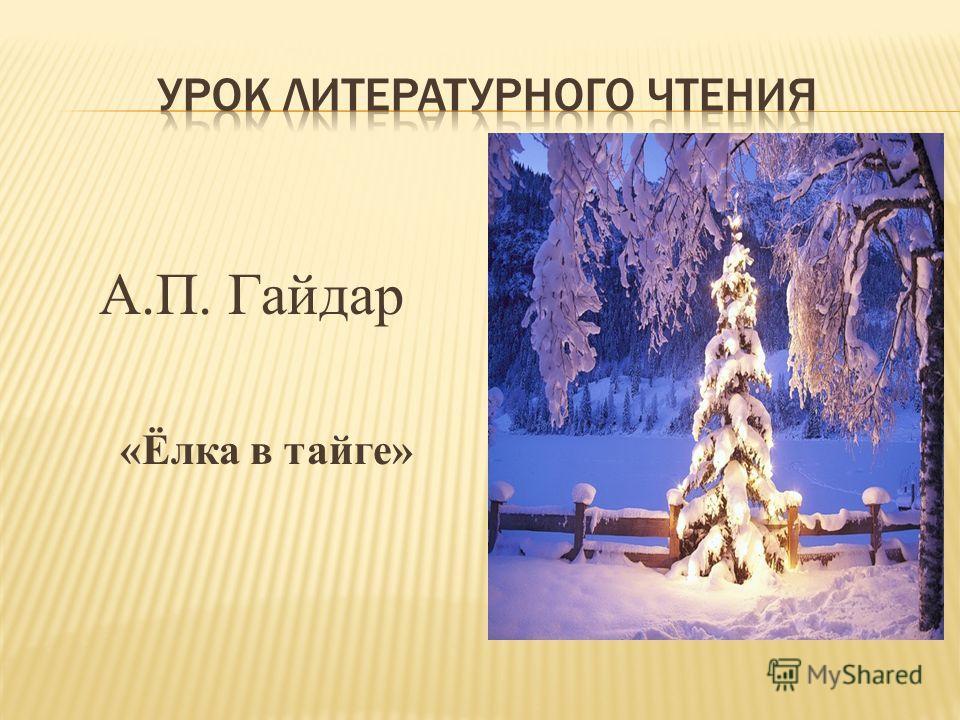 А.П. Гайдар «Ёлка в тайге»