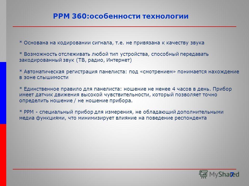 7 PPM 360:особенности технологии * Основана на кодировании сигнала, т.е. не привязана к качеству звука * Возможность отслеживать любой тип устройства, способный передавать закодированный звук (ТВ, радио, Интернет) * Автоматическая регистрация панелис
