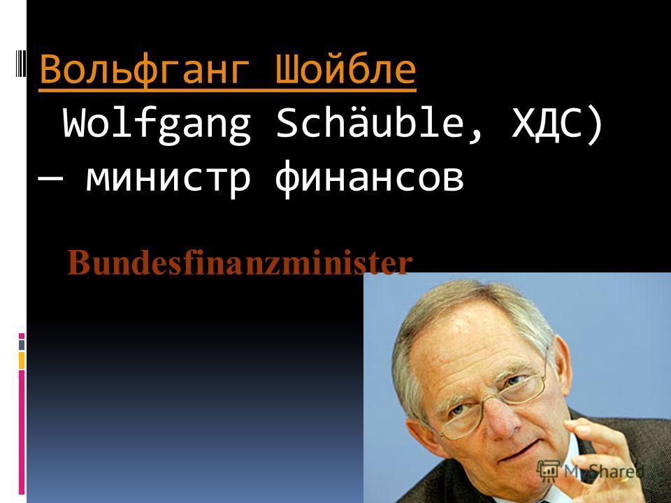 Вольфганг Шойбле Вольфганг Шойбле Wolfgang Schäuble, ХДС) министр финансов Bundesfinanzminister