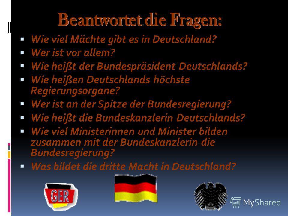 Wie viel Mächte gibt es in Deutschland? Wer ist vor allem? Wie heißt der Bundespräsident Deutschlands? Wie heißen Deutschlands höchste Regierungsorgane? Wer ist an der Spitze der Bundesregierung? Wie heißt die Bundeskanzlerin Deutschlands? Wie viel M
