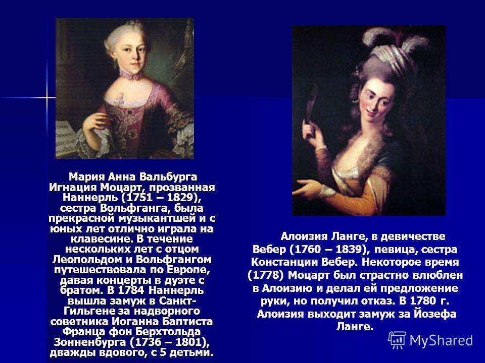 Мария Анна Вальбурга Игнация Моцарт, прозванная Наннерль (1751 – 1829), сестра Вольфганга, была прекрасной музыкантшей и с юных лет отлично играла на клавесине. В течение нескольких лет с отцом Леопольдом и Вольфгангом путешествовала по Европе, давая