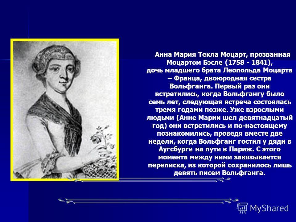 Анна Мария Текла Моцарт, прозванная Моцартом Бэсле (1758 - 1841), дочь младшего брата Леопольда Моцарта – Франца, двоюродная сестра Вольфганга. Первый раз они встретились, когда Вольфгангу было семь лет, следующая встреча состоялась тремя годами позж