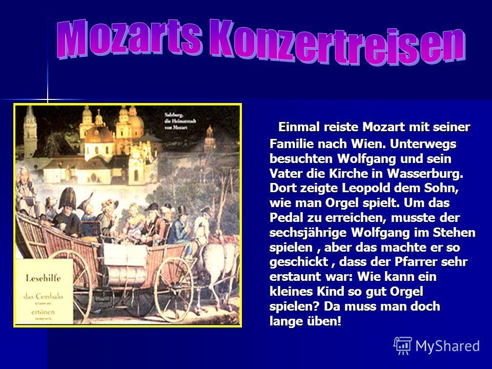 Einmal reiste Mozart mit seiner Familie nach Wien. Unterwegs besuchten Wolfgang und sein Vater die Kirche in Wasserburg. Dort zeigte Leopold dem Sohn, wie man Orgel spielt. Um das Pedal zu erreichen, musste der sechsjährige Wolfgang im Stehen spielen