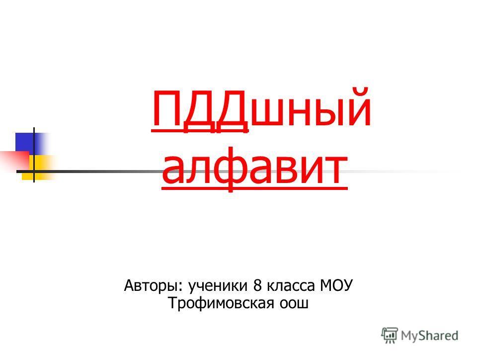 ПДДшный алфавитПДД алфавит Авторы: ученики 8 класса МОУ Трофимовская оош