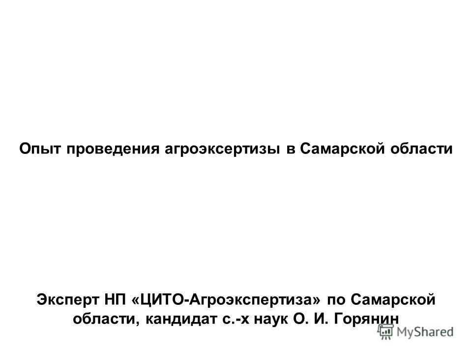 Опыт проведения агроэксертизы в Самарской области Эксперт НП «ЦИТО-Агроэкспертиза» по Самарской области, кандидат с.-х наук О. И. Горянин