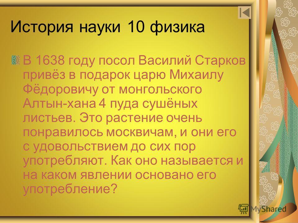 История науки 10 физика В 1638 году посол Василий Старков привёз в подарок царю Михаилу Фёдоровичу от монгольского Алтын-хана 4 пуда сушёных листьев. Это растение очень понравилось москвичам, и они его с удовольствием до сих пор употребляют. Как оно